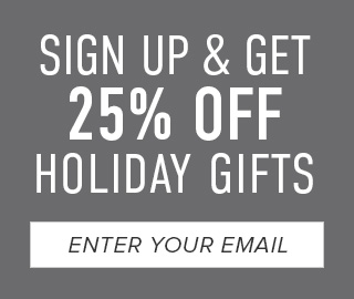 Sign up & get 25% off Holiday Gifts. Click to enter your email.